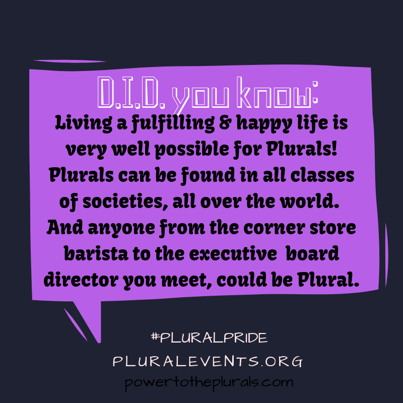 DID you know: Living a fulfilling & happy life is very well possible for Plurals! Plurals can be found in all classes of societies, all over the world. And anyone from the corner store barista to the executive board director you meet, could be Plural.